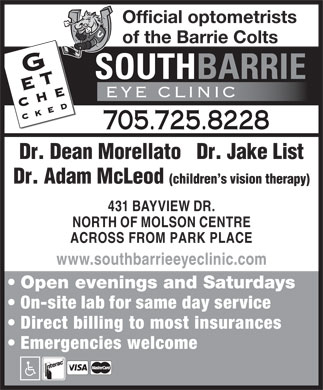 South Barrie Eye Clinic (705-725-8228) - Display Ad - Official optometrists of the Barrie Colts 705.725.8228 Dr. Dean Morellato   Dr. Jake List Dr. Adam McLeod (children s vision therapy) 431 BAYVIEW DR. NORTH OF MOLSON CENTRE ACROSS FROM PARK PLACE www.southbarrieeyeclinic.com Open evenings and Saturdays On-site lab for same day service Direct billing to most insurances Emergencies welcome