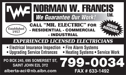 Francis Norman W Limited (506-633-5600) - Display Ad - CALL MR. ELECTRIC FOR Established - RESIDENTIAL - COMMERCIAL 1957 - INDUSTRIAL EXPERIENCED LICENSED ELECTRICIANS Electrical Insurance Inspection Fire Alarm Systems Upgrading Service Entrances Heating Systems   Service Work PO BOX 245, 695 SOMERSET ST, SAINT JOHN E2L 3Y2 799-0034