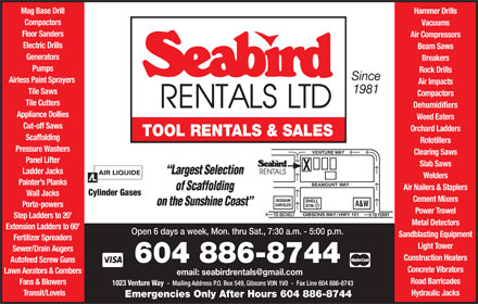 Seabird Rentals Ltd (604-886-8744) - Display Ad - Tile Saws Compactors Tile Cutters Dehumidifiers Appliance Dollies Weed Eaters Cut-off Saws Orchard Ladders TOOL RENTALS & SALES Scaffolding Rototillers Pressure Washers Clearing Saws Panel Lifter Slab Saws Ladder Jacks Welders Painter s Planks Air Nailers & Staplers Cylinder Gases Mag Base Drill Wall Jacks Cement Mixers Porta-powers Power Trowel Step Ladders to 20 Metal Detectors Extension Ladders to 60 Open 6 days a week, Mon. thru Sat., 7:30 a.m. - 5:00 p.m. Sandblasting Equipment Fertilizer Spreaders Light Tower Sewer/Drain Augers Construction Heaters Autofeed Screw Guns 604 886-8744 Concrete Vibrators Lawn Aerators & Combers Road Barricades Fans & Blowers Transit/Levels Hydraulic Jacks Hammer Drills Compactors Vacuums Floor Sanders Air Compressors Electric Drills Beam Saws Generators Breakers Pumps Rock Drills Since Airless Paint Sprayers Air Impacts 1981 Emergencies Only After Hours 604 886-8744