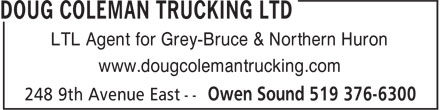 Doug Coleman Trucking Ltd (519-376-6300) - Display Ad - LTL Agent for Grey-Bruce & Northern Huron www.dougcolemantrucking.com LTL Agent for Grey-Bruce & Northern Huron www.dougcolemantrucking.com