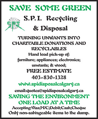 SPI Disposal & Recycling (403-830-1328) - Display Ad - Hand load pick-up of: furniture; appliances; electronics; unwants; & wood; SAVE SOME GREEN S.P.I. Recycling & Disposal TURNING UNWANTS INTO CHARITABLE DONATIONS AND RECYCLABLES FREE ESTIMATE Hand load pick-up of: 403-830-1328 furniture; appliances; electronics; unwants; & wood; FREE ESTIMATE 403-830-1328 www.spidisposalcalgary.ca email:quotesspidisposalcalgary.ca SAVING THE ENVIRONMENT ONE LOAD AT A TIME Accepting:Visa;M/C;Debit;Cash;Cheque Only non-salvageable items to the dump. www.spidisposalcalgary.ca email:quotesspidisposalcalgary.ca SAVING THE ENVIRONMENT ONE LOAD AT A TIME Accepting:Visa;M/C;Debit;Cash;Cheque Only non-salvageable items to the dump. SAVE SOME GREEN S.P.I. Recycling & Disposal TURNING UNWANTS INTO CHARITABLE DONATIONS AND RECYCLABLES