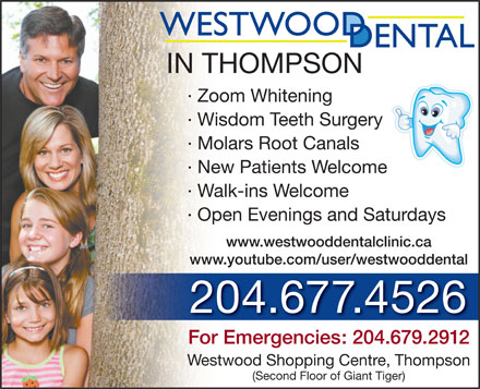 Westwood Dental Clinic (1-877-260-0429) - Annonce illustrée - IN THOMPSON · Zoom Whitening · Wisdom Teeth Surgery · Molars Root Canals · New Patients Welcome · Walk-ins Welcome · Open Evenings and Saturdays www.westwooddentalclinic.ca www.youtube.com/user/westwooddental 204.677.4526 For Emergencies: 204.679.2912 Westwood Shopping Centre, Thompson (Second Floor of Giant Tiger)