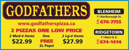 Godfather's Pizza (519-674-1414) - Display Ad - BLENHEIM 71 Marlborough St. 676-7755 519 www.godfatherspizza.ca 2 PIZZAS ONE LOW PRICE RIDGETOWN 2 Med-4 Items One 2 Lg-4 Items 11 Main St. E. FREE 674-1414 $22.99 $27.99 519 2L Pepsi BLENHEIM 71 Marlborough St. 676-7755 519 www.godfatherspizza.ca 2 PIZZAS ONE LOW PRICE RIDGETOWN 2 Med-4 Items One 2 Lg-4 Items 11 Main St. E. FREE 674-1414 $22.99 $27.99 519 2L Pepsi
