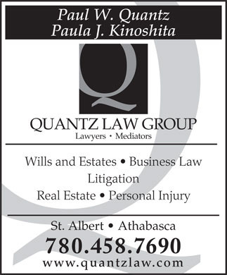 Quantz Law Group (780-458-7690) - Display Ad - Paul W. Quantz Paula J. Kinoshita QUANTZ LAW GROUP Lawyers   Mediators Wills and Estates   Business Law Litigation Real Estate   Personal Injury St. Albert   Athabasca 780.458.7690 www.quantzlaw.com