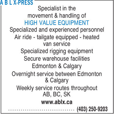 A B L X-Press (403-250-9203) - Annonce illustrée - Specialist in the movement & handling of HIGH VALUE EQUIPMENT Specialized and experienced personnel Air ride - tailgate equipped - heated van service Specialized rigging equipment Secure warehouse facilities Edmonton & Calgary Overnight service between Edmonton & Calgary Weekly service routes throughout AB, BC, SK www.ablx.ca