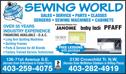 Sewing World (403-259-4075) - Annonce illustrée - SEWING WORLD SERGERS   SEWING MACHINES   CABINETS Authorized Dealer For: OVER 55 YEARS JANOME INDUSTRY EXPERIENCE FINANCING AVAILABLE - O.A.C. Long Arm Quilting Machines Quilting Frames FREE LESSONS Parts & Service for All Brands with purchase Factory Trained Service Technicians 136-71st Avenue S.E. 2130 Crowchild Tr. N.W. (Across from Fabricland in Fisher Park) (Across from McMahon Stadium in Hilltop Plaza) 403-259-4075 403-282-4919 SALES   SERVICE   PARTS   CLASSES