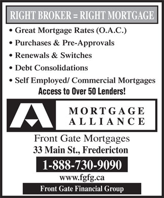 Mortgage Alliance - Front Gate Mortgages (506-443-0260) - Display Ad - RIGHT BROKER = RIGHT MORTGAGE Great Mortgage Rates (O.A.C.) Purchases & Pre-Approvals Renewals & Switches Debt Consolidations Self Employed/ Commercial Mortgages Access to Over 50 Lenders! Front Gate Mortgages 33 Main St., Fredericton 1-888-730-9090 www.fgfg.ca Front Gate Financial Group