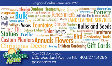 Golden Acre Garden Centre (403-766-9207) - Display Ad - Calgary s Garden Centre since 1967. Open 362 days a year. 620 Goddard Avenue NE. 403.274.4286 goldenacre.ca GARDEN SENTRE