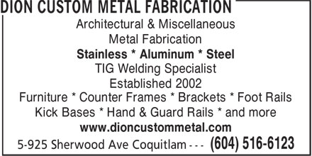 Dion Custom Metal (604-516-6123) - Annonce illustrée - Architectural & Miscellaneous Metal Fabrication Stainless * Aluminum * Steel TIG Welding Specialist Established 2002 Furniture * Counter Frames * Brackets * Foot Rails Kick Bases * Hand & Guard Rails * and more www.dioncustommetal.com