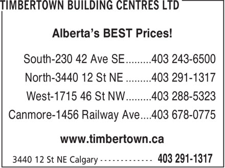 Timbertown Building Centres Ltd (403-291-1317) - Display Ad - Alberta's BEST Prices! South-230 42 Ave SE ......... 403 243-6500 North-3440 12 St NE ......... 403 291-1317 West-1715 46 St NW ......... 403 288-5323 Canmore-1456 Railway Ave .... 403 678-0775 www.timbertown.ca