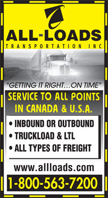 All-Loads Transportation Inc (1-800-563-7200) - Annonce illustrée - GETTING IT RIGHT ON TIME INBOUND OR OUTBOUND TRUCKLOAD & LTL ALL TYPES OF FREIGHT www.allloads.com 1-800-563-7200