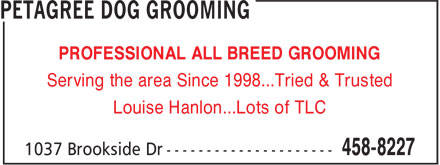 Petagree Dog Grooming (506-458-8227) - Display Ad - PROFESSIONAL ALL BREED GROOMING Serving the area Since 1998...Tried & Trusted Louise Hanlon...Lots of TLC PROFESSIONAL ALL BREED GROOMING Serving the area Since 1998...Tried & Trusted Louise Hanlon...Lots of TLC