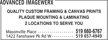 Advanced Imagewerx (519-660-6767) - Display Ad - 2 LOCATIONS TO SERVE YOU QUALITY CUSTOM FRAMING & CANVAS PRINTS PLAQUE MOUNTING & LAMINATING 2 LOCATIONS TO SERVE YOU QUALITY CUSTOM FRAMING & CANVAS PRINTS PLAQUE MOUNTING & LAMINATING