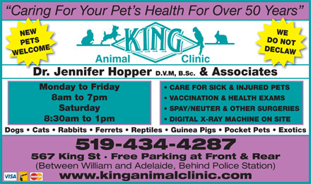 King Animal Clinic (519-434-4287) - Display Ad - Caring For Your Pet s Health For Over 50 Years NEW DO NOT PETS DECLAWDr. Jennifer Hopper D.V WELCOMEWE Animal Clinic 567 King St · Free Parking at Front & Rear (Between William and Adelaide, Behind Police Station) www.kinganimalclinic.com .M, B.Sc. & Associates Monday to Friday CARE FOR SICK & INJURED PETS 8am to 7pm VACCINATION & HEALTH EXAMS Saturday SPAY/NEUTER & OTHER SURGERIES 8:30am to 1pm DIGITAL X-RAY MACHINE ON SITE Dogs   Cats   Rabbits   Ferrets   Reptiles   Guinea Pigs   Pocket Pets   Exotics 519-434-4287