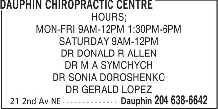 Dauphin Chiropractic Centre (204-638-6642) - Display Ad - HOURS; MON-FRI 9AM-12PM 1:30PM-6PM SATURDAY 9AM-12PM DR DONALD R ALLEN DR M A SYMCHYCH DR SONIA DOROSHENKO DR GERALD LOPEZ