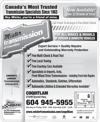 Mister Transmission (604-472-3016) - Annonce illustrée - Hey Mister, you re a friend of mine.Hey Mister, you re a friend of mine. Call Frank To Arrange A Free Multi-CheckCall Frank To Arrange A FOR ALL MAKES & MODELS OF FOREIGN & DOMESTIC VEHICLES Expert Service   Quality RepairsExpert Service   Quality Repai and Outstanding Warranty Protectionand Outstanding Warranty Pro Free Multi-Check & Road TestFree Multi-Check & Road Test Free Local TowingFree Local Towing Free Courtesy Cars AvailableFree Courtesy Cars Available Specialists in Imports, 4x4s,Specialists in Imports, 4x4s, CANADA'SCANADA'S Front Wheel Drive Transmissions - including Front Axle RepairsFront Wheel Drive Transmissions - including LARGESTLARGEST TRANSMISSIONTRANSMISSION Automatics,  Standards, Clutches, DifferentialsAutomatics,  Standards, Clutches, Differenti SPECIALISTSSPECIALISTS Nationwide Lifetime & Extended Warranties Available*Nationwide Lifetime & Extended Warranties Falcon Dr.MilestonesFalcon Dr. Lansdowne Drive COQUITLAMCOQUITLAM 2724B Barnet Hwy.2724B Barnet Hwy. Value Village Milestones Barnet Hwy. 604 945-5955 Monday to Friday: 8:30 - 5:00  Saturday: 8:30 - 12:30day to Friday: 8:30 - 5:00  Saturday: 8:30 - 12:30 We Offer Performance * available on most cars with* av Enhancements To Your www.mistertransmission.com/coquitlamwww.mistertransmission.com/coquitlam automatic transmissions aut Transmission. Tri-Cities          Chamber of Commerceities          Ch of Commerce COQUITLAM  PORT COQUITL Canada's Most Trusted Now Available! Transmission Specialists Since 1963 Transmission Specialists Since 1963 For details see store or check www.mistertransmission.com Over 22 Brands of TiresOver 22 Br