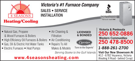 4 Seasons Electrical Mechanical Contractors Of BC Ltd (250-652-0886) - Annonce illustrée - Victoria s #1 Furnace Company SALES   SERVICE INSTALLATION Torch Award Winner 2011Torch Award Winner 2011 Installation, Service & RepairsInstallation, Service & Repairs Vancouver Island BBBVancouver Island BBB Heating/Cooling Victoria & Peninsula Natural Gas, Propane Air Cleaning & LICENSED 250 652-0886 & BONDED & Wood Furnaces & Boilers Filtration Western Communities High Efficiency Oil Furnaces & Boilers  Air Conditioning 250 478-8500 Gas, Oil & Electric Hot Water Tanks Repairs To All 1-888-261-2700 Electric Furnaces   Heat Pumps Makes & Models Visit Our New Showroom At Serving Sooke to the Gulf Islands #12 - 6782 Veyaness, Victoria www.4seasonsheating.com (Keating X Road - behind Co-op)