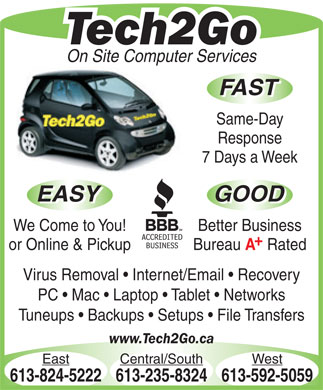Tech2Go (613-592-5059) - Annonce illustrée - Tech2Go On Site Computer Services FAST Same-Day Response 7 Days a Week EASY GOOD EASY GOOD We Come to You! Better Business or Online & Pickup Bureau Rated Virus Removal   Internet/Email   Recovery PC   Mac   Laptop   Tablet   Networks Tuneups   Backups   Setups   File Transfers www.Tech2Go.ca East Central/South West 613-824-5222613-235-8324613-592-5059
