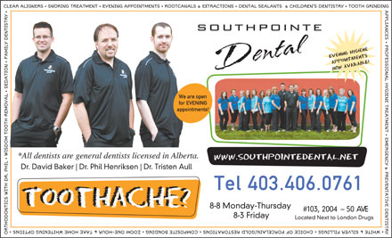 Southpointe Dental (403-406-0481) - Annonce illustrée - We are open for EVENING appointments! *All dentists are general dentists licensed in Alberta. Dr. David Baker Dr. Phil Henriksen Dr. Tristen Aull Tel 403.406.0761 8-8 Monday-Thursday #103, 2004- 50 AVE 8-3 Friday Located Next to London Drugs