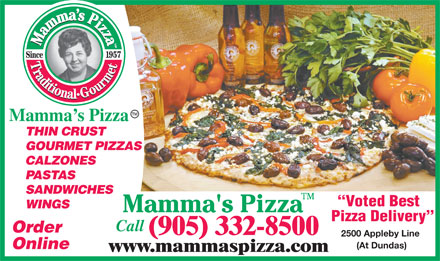 Mamma's Pizza (905-332-8500) - Annonce illustrée - THIN CRUST GOURMET PIZZAS CALZONES Mamma s Pizza PASTAS SANDWICHES Voted Best WINGS Pizza Delivery Call Order (905) 332-8500 2500 Appleby Line (At Dundas) Online www.mammaspizza.com