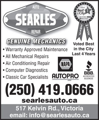 Searle's Auto Repair (250-475-2000) - Display Ad - Voted Best of the City VICTORIA NEWS 18th GENUINE MECHANICS Voted Best in the City Warranty Approved Maintenancearranty Approved Maintenance Last 4 Years All Mechanical Repairs Air Conditioning Repair Computer Diagnostics Classic Car Specialists 250 419.0666 searlesauto.ca 517 Kelvin Rd., Victoria