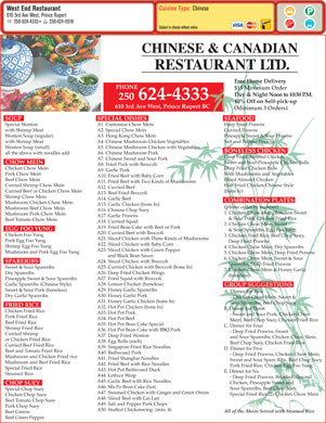 West End Restaurant (1973) Ltd (250-624-4333) - Annonce illustrée - 610 3rd Ave West, Prince Rupert 250-624-9519 250-624-4333 Subject to change without notice CHINESE & CANADIAN RESTAURANT LTD. Free Home Delivery PHONE $15 Minimum Order Day & Night Noon to 10:30 P.M. 250 624-4333 10% Off on Self-pick-up 610 3rd Ave West, Prince Rupert BC (Minimum 3 Orders) SOUP SPECIAL DISHES SEAFOOD Special Wonton A1. Cantonese Chow Mein Deep Fried Prawns with Shrimp Meat A2. Special Chow Mein Curried Prawns Wonton Soup (regular) A3. Hong Kong Chow Mein Pineapple Sweet & Sour Prawns with Shrimp Meat A4. Chinese Mushroom Chicken Vegetables Salt and Pepper Prawns Wonton Soup (small) A5. Chinese Mushroom Chicken with Vegetables BONELESS CHICKEN all the above with noodles add A6. Chinese Mushroom Pork Deep Fried Almond Chicken A7. Chinese Sweet and Sour Pork CHOW MEIN Sweet and Sour Pineapple Chicken Balls A8. Fried Pork with Broccoli Chicken Chow Mein Deep Fried Chicken Balls A9. Garlic Pork Pork Chow Mein With Mushrooms and Vegetables A10. Fried Beef with Baby Corn Beef Chow Mein Diced Almond Chicken A11. Fried Beef with Two Kinds of Mushrooms Curried Shrimp Chow Mein Half Fried Chicken Chinese Style A12. Curried Beef Curried Beef or Chicken Chow Mein (bone In) A13. Beef Fried Broccoli Shrimp Chow Mein A14. Garlic Beef COMBINATION PLATES Mushroom Chicken Chow Mein A15. Garlic Chicken (bone In) (please order by number) Sweet & Sour Pork (boneless) A. Dinner for Two A30. Honey Garlic Pork Dry Garlic Spareribs - Chicken Chow Mein, Sweet & Mushroom Beef Chow Mein A16. Chinese Chop Suey 1. Chicken Chow Mein, Boneless Sweet Mushroom Pork Chow Mein A17. Garlic Prawns & Sour Pork, Chicken Fried Rice Beef Tomato Chow Mein A18. Curried Squid 2. Chicken Chow Mein, Sweet A19. Fried Bean Cake with Beef or Pork EGG FOO YUNG & Sour Spareribs, Egg Foo Yong A20. Curried Beef with Broccoli Chicken Foo Yung 3. Chicken Fried Rice, Beef Chop Suey, A21. Sliced Chicken with Three Kinds of Mushrooms Pork Egg Foo Yung Deep Fried Prawns A22. Sliced Chicken with Baby Corn Shrimp Egg Foo Yung 4. Chicken Chow Mein, Dry Spareribs A23. Sliced Chicken with Green Pepper Mushroom and Pork Egg Foo Yung 5. Chicken Chow Mein, Deep Fried Prawns and Black Bean Sauce 6. Chicken Chow Mein, Sweet & Sour A24. Sliced Chicken with Broccoli SPARERIBS Spareribs, Deep Fried Prawns A25. Curried Chicken with Broccoli (bone In) Sweet & Sour Spareribs 7. Chicken Chow Mein & Honey Garlic A26. Deep Fried Chicken Wings Dry Spareribs (boneless) A27. Fried Squid with Broccoli Pineapple Sweet & Sour Spareribs A28. Lemon Chicken (boneless) Garlic Spareribs (Chinese Style) GROUP SUGGESTIONS A29. Honey Garlic Spareribs Beef Fried Rice A35. Hot Pot Bean Cake Special C. Dinner for Four Shrimp Fried Rice A36. Hot Pot Bean Cake with BBQ Pork - Deep Fried Prawns, Sweet Curried Shrimp A37. Deep Fried Wonton and Sour Spareribs, Chicken Chow Mein, or Chicken Fried Rice A38. Egg Rolls (each) Beef Chop Suey, Chicken Fried Rice Curried Beef Fried Rice A39. Singapore Fried Rice Noodles D. Dinner for Five Beef and Tomato Fried Rice A40. Barbecued Pork - Deep Fried Prawns, Chicken Chow Mein, Mushroom and Chicken Fried rice A41. Fried Shanghai Noodles Sweet and Sour Spare Ribs, Beef Chop Suey, Mushroom and Beef Fried Rice A42. Fried Beef with Rice Noodles Pork Fried Rice, Chicken Egg Foo Yung Special Fried Rice A43. Hot Pot Barbecued Duck E. Dinner for Six Steamed Rice A44. Lettuce Wrap - Deep Fried Prawns, Breaded Almond A45. Garlic Beef with Rice Noodles Chicken, Pineapple Sweet and CHOP SUEY A46. Ma Po Bean Cake (hot) Sour Spareribs, Beef Chop Suey, Special Chop Suey A47. Steamed Chicken with Ginger and Green Onion Special Fried Rice (2) Chicken Chow Mein Chicken Chop Suey A48. Sliced Beef with Gai Lan Beef Tomato Chop Suey A49. Salt and Pepper Pork Chops Pork Chop Suey A50. Stuffed Chickenwing- (min. 4) All of the Above Served with Steamed Rice Beef Greens Beef Green Pepper Cuisine Type: Chinese West End Restaurant A31. Honey Garlic Chicken (bone In) Sour Spareribs, Beef Chop Suey FRIED RICE A32. Hot Pot Chicken (bone In) B. Dinner for Three Chicken Fried Rice A33. Hot Pot Pork - Sweet and Sour Pork, Chicken Chow Pork Fried Rice A34. Hot Pot Beef Mein, Beef Chop Suey, Chicken Fried Rice