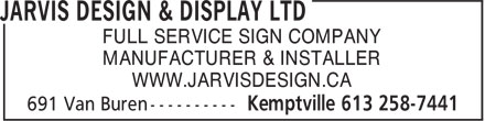 Jarvis Design & Display Ltd (613-258-7441) - Display Ad - FULL SERVICE SIGN COMPANY MANUFACTURER & INSTALLER WWW.JARVISDESIGN.CA