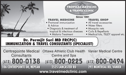 Centrepointe Medical Consultants (613-909-7502) - Annonce illustrée - TRAVEL SHOP Since 1991 TRAVEL MEDICINE Pre-travel immunization All travel accessories & Advice Water filters Diagnosis & treatment of Mosquito nets tropical & infectious diseases Coils & Repellants Malaria Treatment Medical kits, TILLEY apparel etc. Dr. Permjit Suri MD FRCP(C IMMUNIZATION & TRAVEL CONSULTANTS (SPECIALIST) Vanier Medical CentreOttawa Athletic Club Health Centrepointe Medical Centre and Spa Consultants (613) (613)(613) 800-0138 800-0494 800-0225 106 CENTREPOINTE DR, NEPEAN 292 MONTREAL RD, VANIER 2525 LANCASTER RD www.travelmedclinic.com