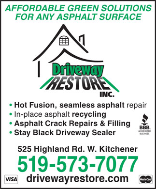 Driveway Restore Inc (519-573-7077) - Display Ad - drivewayrestore.com 519-573-7077 AFFORDABLE GREEN SOLUTIONS FOR ANY ASPHALT SURFACE Hot Fusion, seamless asphalt repair In-place asphalt recycling Asphalt Crack Repairs & Filling Stay Black Driveway Sealer 525 Highland Rd. W. Kitchener