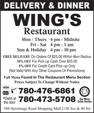Wing's Restaurant Ltd (780-473-5708) - Display Ad - Restaurant Mon - Thurs 4 pm - Midnite Fri - Sat 4 pm - 1 am Sun & Holiday 4 pm - 10 pm FREE DELIVERY On Orders Of $25.00 Within 8km Radius 10% OFF For Pick-up Cash Over $25.00 5% OFF For Credit Card Pick-up Only (Not Valid With Any Other Coupons Or Promotions) Full Menu Found In The Restaurant Menu Section Prices Subject To Change Without Notice 780-476-6861 780-473-5708 588 Hermitage Road Shopping Mall (130 Ave & 40 St)