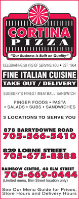 Cortina Pizza (705-566-5410) - Display Ad - CELEBRATING 50 YRS OF SERVING YOU   EST. 1964 FINE ITALIAN CUISINE TAKE OUT / DELIVERY SUDBURY S FINEST MEATBALL SANDWICH SALADS   SUBS   SANDWICHES 3 LOCATIONS TO SERVE YOU See Our Menu Guide for Prices, Store Hours and Delivery Hours FINGER FOODS   PASTA