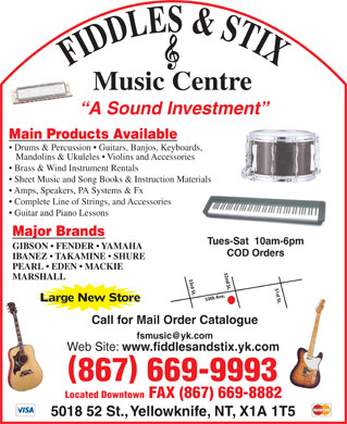 Fiddles & Stix Music Centre Ltd (867-669-9993) - Display Ad - FIDDLES & STIXMusic Centre A Sound Investment Main Products Available Drums & Percussion   Guitars, Banjos, Keyboards, Mandolins & Ukuleles   Violins and Accessories Brass & Wind Instrument Rentals Sheet Music and Song Books & Instruction Materials Amps, Speakers, PA Systems & Fx Guitar and Piano Lessons Major Brands Complete Line of Strings, and Accessories Tues-Sat  10am-6pm GIBSON   FENDER   YAMAHA IBANEZ   TAKAMINE   SHURE PEARL   EDEN   MACKIE 52nd St. MARSHALL 53rd St. 51st St.50th Ave. Large New Store COD Orders Call for Mail Order Catalogue Web Site: www.fiddlesandstix.yk.com 867 669-9993 Located Downtown FAX (867) 669-8882 5018 52 St., Yellowknife, NT, X1A 1T5