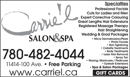 Carrie'L Salon & Spa (780-392-9883) - Display Ad - Expert Corrective Colouring Great Lengths Hair Extensions Registered Massage Therapy Hair Straightening Wedding & Grad Packages Micro Dermabrasion/Peels Photo Facials Skin Tightening Specialties Professional Facials Cuts for Ladies and Men Cellulite Treatments Body Treatments Laser Hair Removal Spray Tan 780-482-4044 Waxing, Manicures / Pedicures Eyelash Extensions 11414-100 Ave. Free Parking Spa & Salon Packages GIFT CARDS www.carriel.ca