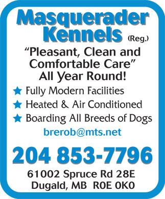 Masquerader Kennels (Reg) (204-853-7796) - Annonce illustrée - Masquerader Kennels (Reg.) Kennels Pleasant, Clean and Comfortable Care All Year Round! Fully Modern Facilities Heated & Air Conditioned Boarding All Breeds of Dogs 204 853-7796 61002 Spruce Rd 28E Dugald, MB  R0E 0K0