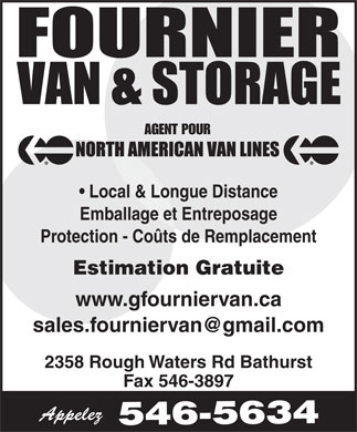 Fournier Van & Storage Ltd (506-546-5634) - Annonce illustrée - Fax 546-3897 2358 Rough Waters Rd Bathurst www.gfourniervan.ca AGENT FOR Local & Long Distance Moving Storage & Packing Replacement Cost Protection Free Firm Price Quotations