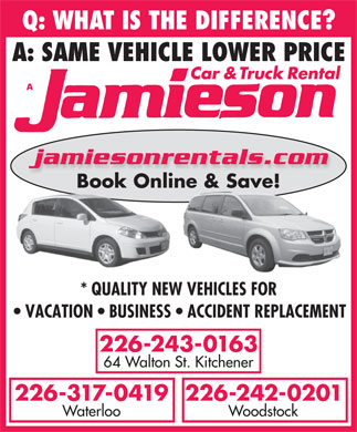 Jamieson Car and Truck Rental (519-578-0760) - Display Ad - Q: WHAT IS THE DIFFERENCE? A: SAME VEHICLE LOWER PRICE jamiesonrentals.com Book Online & Save! * QUALITY NEW VEHICLES FOR VACATION   BUSINESS   ACCIDENT REPLACEMENT 226-243-0163 64 Walton St. Kitchener 226-242-0201226-317-0419 WoodstockWaterloo