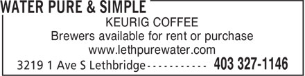 Water Pure & Simple (403-327-1146) - Display Ad - Brewers available for rent or purchase www.lethpurewater.com KEURIG COFFEE