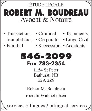 Boudreau Robert M (506-546-2099) - Display Ad - Familial Succession  Accidents 546-2099 Fax 783-2354 1154 St Peter Bathurst, NB E2A 2Z9 Robert M. Boudreau services bilingues / bilingual services ÉTUDE LÉGALE ROBERT M. BOUDREAU Avocat & Notaire Transactions  Criminel Testaments Immobilières  Corporatif  Litige Civil