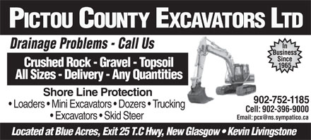 Pictou County Excavators Ltd (902-752-1185) - Display Ad - PICTOU COUNTY EXCAVATORS LTD In Drainage Problems - Call UsDi Pbl CllU Business Since Crushed Rock - Gravel - Topsoil 1965 All Sizes - Delivery - Any Quantities Shore Line Protection 902-752-1185 Loaders   Mini Excavators   Dozers   Trucking Cell: 902-396-9000 Excavators   Skid Steer Located at Blue Acres, Exit 25 T.C Hwy, New Glasgow   Kevin Livingstone PICTOU COUNTY EXCAVATORS LTD In Drainage Problems - Call UsDi Pbl CllU Business Since Crushed Rock - Gravel - Topsoil 1965 All Sizes - Delivery - Any Quantities Shore Line Protection 902-752-1185 Loaders   Mini Excavators   Dozers   Trucking Cell: 902-396-9000 Excavators   Skid Steer Located at Blue Acres, Exit 25 T.C Hwy, New Glasgow   Kevin Livingstone