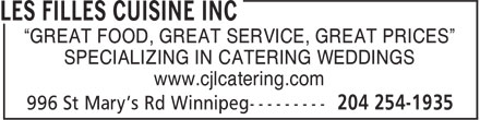 "Les Filles Cuisine Inc (204-254-1935) - Display Ad - ""GREAT FOOD, GREAT SERVICE, GREAT PRICES"" SPECIALIZING IN CATERING WEDDINGS www.cjlcatering.com ""GREAT FOOD, GREAT SERVICE, GREAT PRICES"" SPECIALIZING IN CATERING WEDDINGS www.cjlcatering.com"