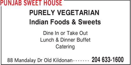 Punjab Sweet House (204-633-1600) - Display Ad - PURELY VEGETARIAN Indian Foods & Sweets Dine In or Take Out Lunch & Dinner Buffet Catering PURELY VEGETARIAN Indian Foods & Sweets Dine In or Take Out Lunch & Dinner Buffet Catering