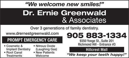 Greenwald Ernie Dr (905-883-1334) - Annonce illustrée - We welcome new smiles! Dr. Ernie Greenwald & Associates Over 3 generations of family dentistry. www.drernestgreenwald.com 905 883-1334 PROMPT EMERGENCY CARE 9350 Yonge St., Suite 201 Richmond Hill - Entrance #3 Nitrous Oxide   Cosmetic & (Laughing Gas)Implant Dentistry Hillcrest Mall New Patients   Root Canal We keep your teeth happy! WelcomeTreatments We keep your teeth happy! WelcomeTreatments We welcome new smiles! Dr. Ernie Greenwald & Associates Over 3 generations of family dentistry. www.drernestgreenwald.com 905 883-1334 PROMPT EMERGENCY CARE 9350 Yonge St., Suite 201 Richmond Hill - Entrance #3 Nitrous Oxide   Cosmetic & (Laughing Gas)Implant Dentistry Hillcrest Mall New Patients   Root Canal