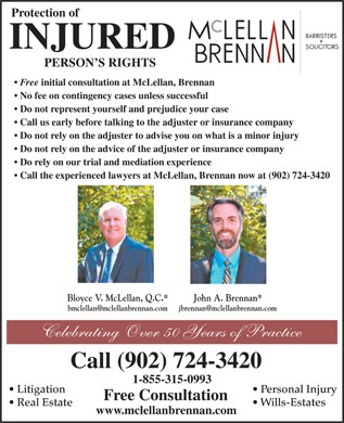 McLellan BrennanLawyers (1-888-978-0187) - Annonce illustrée - Protection of INJURED PERSON S RIGHTS Free initial consultation at McLellan, Brennan No fee on contingency cases unless successful Do not represent yourself and prejudice your case Call us early before talking to the adjuster or insurance company Do not rely on the adjuster to advise you on what is a minor injury Do not rely on the advice of the adjuster or insurance company Do rely on our trial and mediation experience Call the experienced lawyers at McLellan, Brennan now at (902) 724-3420 Bloyce V. McLellan, Q.C.* John A. Brennan* Celebrating Over 50 Years of Practice Call (902) 724-3420 1-855-315-0993 Litigation Personal Injury Free Consultation Real Estate Wills-Estates www.mclellanbrennan.com